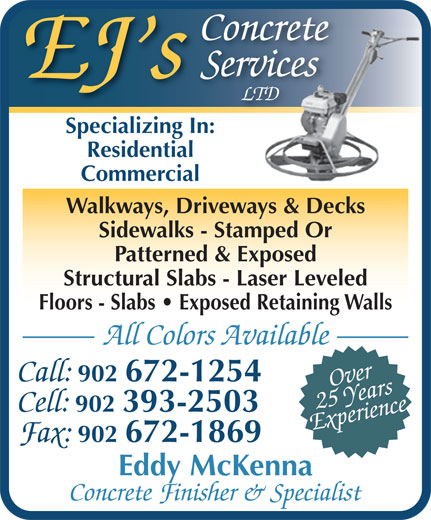 EJ's Concrete Services Ltd (902-393-2503) - Display Ad - Services EJ s LTD Specializing In:Specializing In: Residential Commercial Walkways, Driveways & Decks Sidewalks - Stamped Or Patterned & Exposed Structural Slabs - Laser Leveled Floors - Slabs   Exposed Retaining Walls Concrete All Colors Available Call: 902 672-1254 Over Experience25 Years Cell: 902 393-2503 Fax: 902 672-1869 Eddy McKenna Concrete Finisher & Specialist