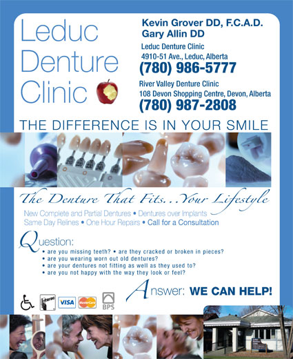 Leduc Denture Clinic (780-986-5777) - Annonce illustrée======= - Kevin Grover DD, F.C.A.D. Gary Allin DD Leduc Leduc Denture Clinic 4910-51 Ave., Leduc, Alberta Denture (780) 986-5777 River Valley Denture Clinic 108 Devon Shopping Centre, Devon, Alberta Clinic (780) 987-2808 THE DIFFERENCE IS IN YOUR SMILE New Complete and Partial Dentures   Dentures over Implants Same Day Relines   One Hour Repairs Call for a Consultation uestion: are you missing teeth?   are they cracked or broken in pieces? are you wearing worn out old dentures? are your dentures not fitting as well as they used to? are you not happy with the way they look or feel? nswer: WE CAN HELP!WE CAN HELP!