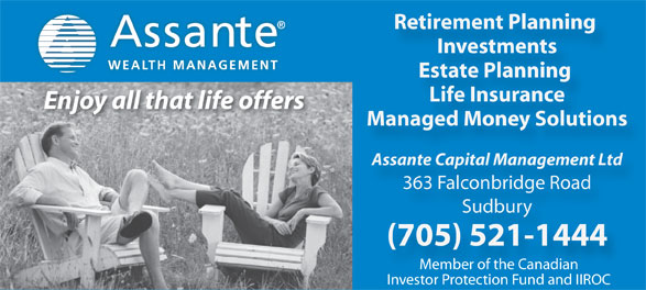 Assante Capital Management (705-521-1444) - Annonce illustrée======= - Retirement Planning Investments WEALTH MANAGEMENT Estate Planning Life Insurance Enjoy all that life offers Managed Money Solutions Assante Capital Management Ltd 363 Falconbridge Road Sudbury (705) 521-1444 Member of the Canadian Investor Protection Fund and IIROC