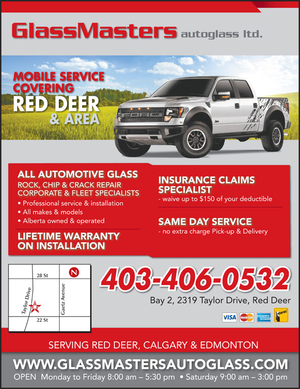 GlassMasters Autoglass Ltd (403-358-5432) - Display Ad - autoglass ltd. GlassMasters MOBILE SERVICE COVERINGCOVERING RED DEER & AREA ALL AUTOMOTIVE GLASS INSURANCE CLAIMS ROCK, CHIP & CRACK REPAIRROCKCHIP & CRACK REPAIR SPECIALIST CORPORATE & FLEET SPECIALISTS - waive up to $150 of your deductiblewaive up to $150 of your deduc Professional service & installation All makes & models Alberta owned & operated SAME DAY SERVICE - no extra charge Pick-up & Deliveryno extra charge Pick-up & Delive LIFETIME WARRANTY ON INSTALLATION 28 St 403-406-0532 e Gaetz enue22 Bay 2, 2319 Taylor Drive, Red Deer lor D St SERVING RED DEER, CALGARY & EDMONTON WWW.GLASSMASTERSAUTOGLASS.COM OPEN  Monday to Friday 8:00 am - 5:30 pm    Saturday 9:00 am - 3:00 pm