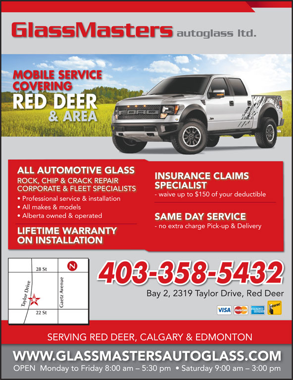 GlassMasters Autoglass Ltd (403-358-5432) - Display Ad - autoglass ltd. GlassMasters MOBILE SERVICE COVERINGCOVERING RED DEER & AREA ALL AUTOMOTIVE GLASS INSURANCE CLAIMS ROCK, CHIP & CRACK REPAIRROCKCHIP & CRACK REPAIR SPECIALIST CORPORATE & FLEET SPECIALISTS - waive up to $150 of your deductiblewaive up to $150 of your deduc Professional service & installation All makes & models Alberta owned & operated SAME DAY SERVICE - no extra charge Pick-up & Deliveryno extra charge Pick-up & Delive LIFETIME WARRANTY ON INSTALLATION 28 St 403-358-5432 e Gaetz enue22 Bay 2, 2319 Taylor Drive, Red Deer lor D St SERVING RED DEER, CALGARY & EDMONTON WWW.GLASSMASTERSAUTOGLASS.COM OPEN  Monday to Friday 8:00 am - 5:30 pm    Saturday 9:00 am - 3:00 pm