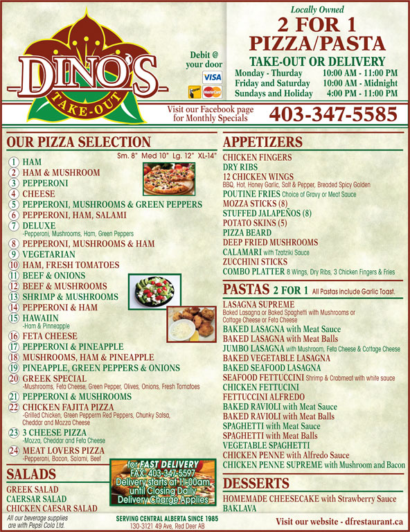Dino's 2 for 1 Pizza & Pasta (403-347-5585) - Display Ad - Locally Owned 2 FOR 1 PIZZA PASTA TAKE-OUT OR DELIVERY your door Monday - Thurday 10:00 AM - 11:00 PM Friday and Saturday 10:00 AM - M idnight Sundays and Holiday 4:00 PM - 11:00 PM Visit our Facebook page for Monthly Specials 403-347-5585 OUR PIZZA SELECTION APPETIZERS Sm. 8   Med 10   Lg. 12   XL-14 CHICKEN FINGERS -Grilled Chicken, Green Pepperm Red Peppers, Chunky Salsa, BAKED RAVIOLI with Meat Balls Cheddar and Mozza Cheese SPAGHETTI with Meat Sauce 23 3 CHEESE PIZZA SPAGHETTI with Meat Balls -Mozza, Cheddar and Feta Cheese VEGETABLE SPAGHETTI 24 MEAT LOVERS PIZZA CHICKEN PENNE with Alfredo Sauce -Pepperoni, Bacon, Salami, Beef for FAST DELIVERY CHICKEN PENNE SUPREME with Mushroom and Bacon FAX: 403-347-5597 SALADS Delivery starts at 11:00am DESSERTS GREEK SALAD until Closing Daily HOMEMADE CHEESECAKE with Strawberry Sauce CAERSAR SALAD Delivery Charge Applies BAKLAVA CHICKEN CAESAR SALAD All our beverage supplies SERVING CENTRAL ALBERTA SINCE 1985 Visit our website - dfrestaurant.ca are with Pepsi Cola Ltd. 130-3121 49 Ave, Red Deer AB POUTINE FRIES Choice of Gravy or Meat Sauce MOZZA STICKS (8) 5 PEPPERONI, MUSHROOMS & GREEN PEPPERS STUFFED JALAPEÑOS (8) 6 PEPPERONI, HAM, SALAMI POTATO SKINS (5) 1 HAM DRY RIBS 2 HAM & MUSHROOM 12 CHICKEN WINGS 3 PEPPERONI BBQ, Hot, Honey Garlic, Salt & Pepper, Breaded Spicy Golden 4 CHEESE 7 DELUXE PIZZA BEARD DEEP FRIED MUSHROOMS 8 PEPPERONI, MUSHROOMS & HAM CALAMARI with Tzatziki Sauce 9 VEGETARIAN ZUCCHINI STICKS 10 HAM, FRESH TOMATOES COMBO PLATTER 8 Wings, Dry Ribs, 3 Chicken Fingers & Fries 11 BEEF & ONIONS 12 BEEF & MUSHROOMS PASTAS 2 FOR 1 All Pastas include Garlic Toast. 13 SHRIMP & MUSHROOMS LASAGNA SUPREME 14 PEPPERONI & HAM Baked Lasagna or Baked Spaghetti with Mushrooms or 15 HAWAIIN Cottage Cheese or Feta Cheese -Ham & Pinneapple BAKED LASAGNA with Meat Sauce 16 FETA CHEESE BAKED LASAGNA with Meat Balls 17 PEPPERONI & PINEAPPLE JUMBO LASAGNA with Mushroom, Feta Cheese & Cottage Cheese 18 MUSHROOMS, HAM & PINEAPPLE BAKED VEGETABLE LASAGNA BAKED SEAFOOD LASAGNA 19 PINEAPPLE, GREEN PEPPERS & ONIONS SEAFOOD FETTUCCINI Shrimp & Crabmeat with white sauce -Pepperoni, Mushrooms, Ham, Green Peppers 20 GREEK SPECIAL -Mushrooms, Feta Cheese, Green Pepper, Olives, Onions, Fresh Tomatoes CHICKEN FETTUCINI 21 PEPPERONI & MUSHROOMS FETTUCCINI ALFREDO BAKED RAVIOLI with Meat Sauce 22 CHICKEN FAJITA PIZZA