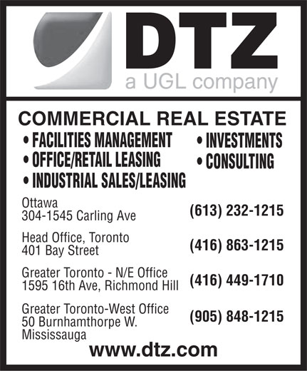 DTZ Barnicke (613-232-1215) - Annonce illustrée======= - COMMERCIAL REAL ESTATE FACILITIES MANAGEMENT INVESTMENTS OFFICE/RETAIL LEASING CONSULTING INDUSTRIAL SALES/LEASING Ottawa (613) 232-1215 304-1545 Carling Ave Head Office, Toronto (416) 863-1215 401 Bay Street Greater Toronto - N/E Office (416) 449-1710 1595 16th Ave, Richmond Hill Greater Toronto-West Office (905) 848-1215 50 Burnhamthorpe W. Mississauga www.dtz.com