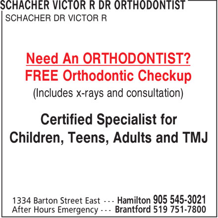 Dr Victor Schacher R Orthodontist (905-545-3021) - Display Ad - SCHACHER DR VICTOR R Need An ORTHODONTIST? FREE Orthodontic Checkup (Includes x-rays and consultation) Certified Specialist for Children, Teens, Adults and TMJ SCHACHER DR VICTOR R Need An ORTHODONTIST? FREE Orthodontic Checkup (Includes x-rays and consultation) Certified Specialist for Children, Teens, Adults and TMJ