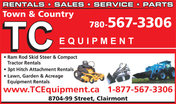 T C Equipment (780-567-3306) - Display Ad - RENTALS   SALES   SERVICE   PARTS Town & Country 780-567-3306 Ram Rod Skid Steer & Compact Tractor Rentals 3pt Hitch Attachment Rentals Lawn, Garden & Acreage Equipment Rentals www.TCEquipment.ca   1-877-567-3306 8704-99 Street, Clairmont