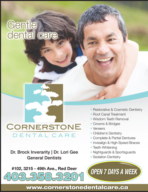 Cornerstone Dental Care (403-358-3201) - Annonce illustrée======= - #102, 3215 - 49th Ave., Red Deer OPEN 7 DAYS A WEEK 403.358.3201 www.cornerstonedentalcare.ca Gentle dental care Restorative & Cosmetic Dentistry Root Canal Treatment Wisdom Teeth Removal Crowns & Bridges Veneers Children s Dentistry Complete & Partial Dentures Invisalign & High Speed Braces Teeth Whitening Nightguards & Sportsguards Dr. Brock Inverarity Dr. Lori Gee Sedation Dentistry General Dentists Gentle dental care Restorative & Cosmetic Dentistry Root Canal Treatment Wisdom Teeth Removal Crowns & Bridges Veneers Children s Dentistry Complete & Partial Dentures Invisalign & High Speed Braces Teeth Whitening Nightguards & Sportsguards Dr. Brock Inverarity Dr. Lori Gee Sedation Dentistry General Dentists OPEN 7 DAYS A WEEK 403.358.3201 www.cornerstonedentalcare.ca #102, 3215 - 49th Ave., Red Deer