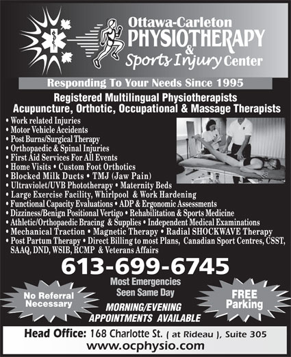 Ottawa Carleton Physiotherapy & Sports Injury Center (613-789-0015) - Display Ad - Registered Multilingual Physiotherapists Acupuncture, Orthotic, Occupational & Massage Therapists Work related Injuries Motor Vehicle Accidents Post Burns/Surgical Therapy Orthopaedic & Spinal Injuries First Aid Services For All Events Home Visits   Custom Foot Orthotics Blocked Milk Ducts   TMJ (Jaw Pain) Ultraviolet/UVB Phototherapy   Maternity Beds Large Exercise Facility, Whirlpool  & Work Hardening Functional Capacity Evaluations   ADP & Ergonomic Assessments Dizziness/Benign Positional Vertigo   Rehabilitation & Sports Medicine Athletic/Orthopaedic Bracing  & Supplies   Independent Medical Examinations Mechanical Traction   Magnetic Therapy   Radial SHOCKWAVE Therapy Post Partum Therapy   Direct Billing to most Plans,  Canadian Sport Centres, CSST, SAAQ, DND, WSIB, RCMP  & Veterans Affairs 613-699-6745 Most Emergencies Seen Same Day FREE No Referral Necessary Parking MORNING/EVENING APPOINTMENTS  AVAILABLE Head Office: 168 Charlotte St. ( at Rideau ), Suite 305 www.ocphysio.com