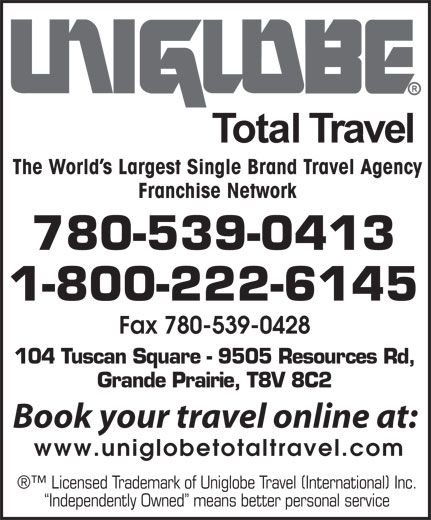 Uniglobe Total Travel (780-539-0413) - Display Ad - The World s Largest Single Brand Travel Agency Franchise Network 780-539-0413 1-800-222-6145 Fax 780-539-0428 104 Tuscan Square - 9505 Resources Rd, Grande Prairie, T8V 8C2 Book your travel online at: www.uniglobetotaltravel.com Licensed Trademark of Uniglobe Travel (International) Inc. Independently Owned  means better personal service