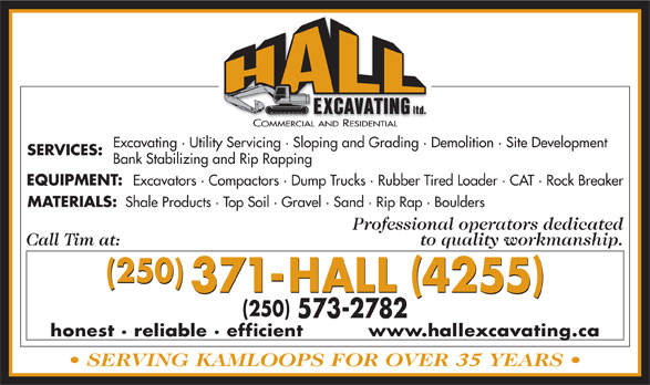 Hall Excavating Ltd (250-573-2782) - Annonce illustrée======= - Excavating · Utility Servicing · Sloping and Grading · Demolition · Site Development SERVICES: Bank Stabilizing and Rip Rapping EQUIPMENT: Excavators · Compactors · Dump Trucks · Rubber Tired Loader · CAT · Rock Breaker MATERIALS: Shale Products · Top Soil · Gravel · Sand · Rip Rap · Boulders Professional operators dedicated to quality workmanship. (250) 371-HALL 4255 250 573-2782 honest · reliable · efficient          www.hallexcavating.ca 35 Excavating · Utility Servicing · Sloping and Grading · Demolition · Site Development SERVICES: Bank Stabilizing and Rip Rapping 573-2782 honest · reliable · efficient          www.hallexcavating.ca 35 Excavators · Compactors · Dump Trucks · Rubber Tired Loader · CAT · Rock Breaker MATERIALS: Shale Products · Top Soil · Gravel · Sand · Rip Rap · Boulders Professional operators dedicated to quality workmanship. (250) 371-HALL 4255 EQUIPMENT: 250