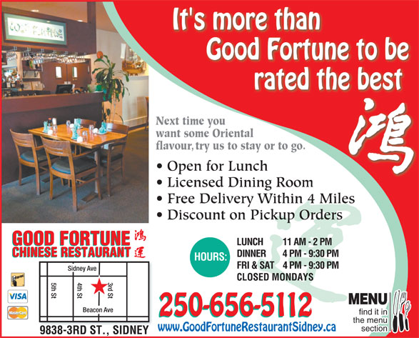 Good Fortune Restaurant (250-656-5112) - Display Ad - It's more than Good Fortune to be rated the best Next time youNext time yo want some Orientalwant some Orient flavour, try us to stay or to go.avoutry us to stay or to go. Open for LunchOpen for Lunch Licensed Dining RoomLi dDii Free Delivery Within 4 Miles Discount on Pickup Orders GOOD FORTUNE LUNCH 11 AM - 2 PM GOOD FORTUNE CHINESE RESTAURANT DINNER 4 PM - 9:30 PM CHINESE RESTAURANT HOURS: FRI & SAT4 PM - 9:30 PM Sidney Ave CLOSED MONDAYS 4th St5th St d St MENU Beacon Ave find it in 250-656-5112 the menu section www.GoodFortuneRestaurantSidney.ca 9838-3RD ST., SIDNEY It's more than Good Fortune to be rated the best Next time youNext time yo want some Orientalwant some Orient flavour, try us to stay or to go.avoutry us to stay or to go. Open for LunchOpen for Lunch Licensed Dining RoomLi dDii Free Delivery Within 4 Miles Discount on Pickup Orders GOOD FORTUNE LUNCH 11 AM - 2 PM GOOD FORTUNE CHINESE RESTAURANT DINNER 4 PM - 9:30 PM CHINESE RESTAURANT HOURS: FRI & SAT4 PM - 9:30 PM Sidney Ave CLOSED MONDAYS 4th St5th St d St MENU Beacon Ave find it in 250-656-5112 the menu section www.GoodFortuneRestaurantSidney.ca 9838-3RD ST., SIDNEY