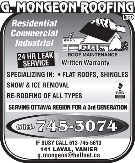 Mongeon G Couvreur Ltée (613-745-3074) - Annonce illustrée======= - Residential Commercial Industrial ROOF MAINTENANCE 24 HR LEAK Written Warranty SERVICE SPECIALIZING IN:    FLAT ROOFS, SHINGLES SNOW & ICE REMOVAL RE-ROOFING OF ALL TYPES SERVING OTTAWA REGION FOR A 3rd GENERATION 613- IF BUSY CALL 613-745-5613 141 LAVAL, VANIER Residential Commercial Industrial ROOF MAINTENANCE 24 HR LEAK Written Warranty SERVICE SPECIALIZING IN:    FLAT ROOFS, SHINGLES SNOW & ICE REMOVAL RE-ROOFING OF ALL TYPES SERVING OTTAWA REGION FOR A 3rd GENERATION 613- IF BUSY CALL 613-745-5613 141 LAVAL, VANIER