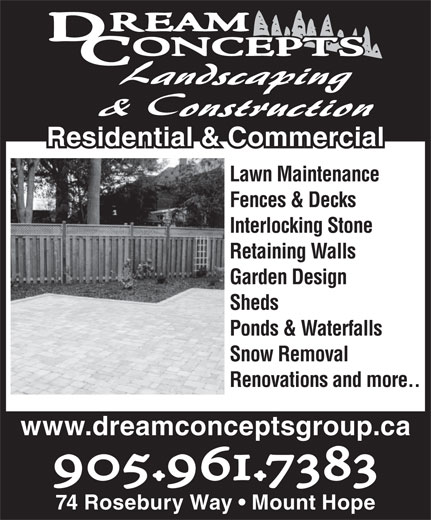 Dream Concepts Construction (905-961-7383) - Display Ad - Residential & Commercial& Commercial Lawn Maintenance Fences & Decks Interlocking Stone Retaining Walls Garden Design Sheds Ponds & Waterfalls Snow Removal Renovations and more.. www.dreamconceptsgroup.ca 905.961.7383 74 Rosebury Way   Mount Hope