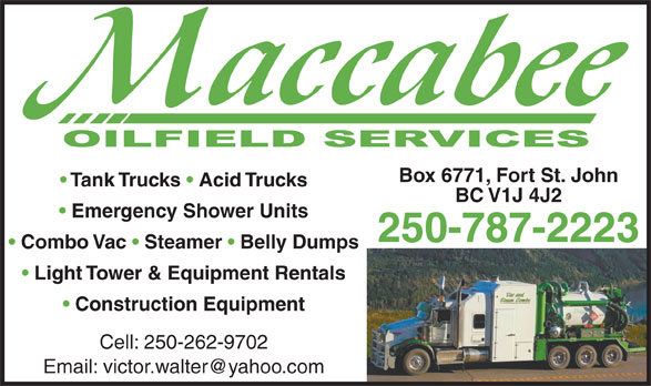 MacCabee Oilfield Services Ltd (250-787-2223) - Display Ad - Box 6771, Fort St. John Tank Trucks   Acid Trucks BC V1J 4J2 Emergency Shower Units 250-787-2223 Combo Vac   Steamer   Belly Dumps Light Tower & Equipment Rentals Construction Equipment Cell: 250-262-9702