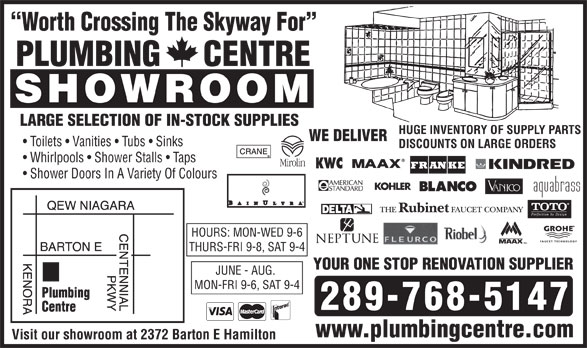 Plumbing Centre (905-560-0061) - Display Ad - Whirlpools   Shower Stalls   Taps Shower Doors In A Variety Of Colours HOURS: MON-WED 9-6 THURS-FRI 9-8, SAT 9-4 YOUR ONE STOP RENOVATION SUPPLIER JUNE - AUG. MON-FRI 9-6, SAT 9-4 289-768-5147 www.plumbingcentre.com Visit our showroom at 2372 Barton E Hamilton Worth Crossing The Skyway For PLUMBING     CENTRE SHOWROOM LARGE SELECTION OF IN-STOCK SUPPLIES HUGE INVENTORY OF SUPPLY PARTS WE DELIVER Toilets   Vanities   Tubs   Sinks DISCOUNTS ON LARGE ORDERS Whirlpools   Shower Stalls   Taps Shower Doors In A Variety Of Colours HOURS: MON-WED 9-6 THURS-FRI 9-8, SAT 9-4 YOUR ONE STOP RENOVATION SUPPLIER JUNE - AUG. MON-FRI 9-6, SAT 9-4 289-768-5147 www.plumbingcentre.com Worth Crossing The Skyway For PLUMBING     CENTRE SHOWROOM LARGE SELECTION OF IN-STOCK SUPPLIES HUGE INVENTORY OF SUPPLY PARTS WE DELIVER Toilets   Vanities   Tubs   Sinks DISCOUNTS ON LARGE ORDERS Visit our showroom at 2372 Barton E Hamilton