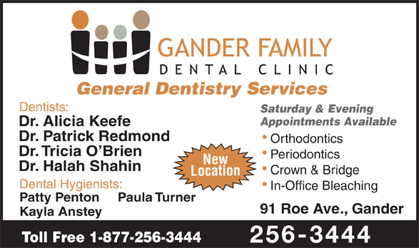 Gander Family Dental Clinic (709-256-3444) - Annonce illustrée======= - General Dentistry Services Dentists: Saturday & Evening Appointments Available Dr. Alicia Keefe Dr. Patrick Redmond Orthodontics Dr. Tricia O Brien Periodontics New Dr. Halah Shahin Crown & Bridge Location Dental Hygienists: In-Office Bleaching Patty Penton Paula Turner 91 Roe Ave., Gander Kayla Anstey Toll Free 1-877-256-3444 256-3444