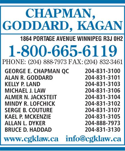 Chapman Goddard & Kagan (1-800-665-6119) - Annonce illustrée======= - ALLAN L. DYKER 204-831-3130 BRUCE D. HADDAD CHAPMAN, GODDARD, KAGAN 1864 PORTAGE AVENUE WINNIPEG R3J 0H2 1-800-665-6119 PHONE: (204) 888-7973 FAX:(204) 832-3461 204-831-3100 GEORGE E. CHAPMAN QC 204-831-3101 ALAN R. GODDARD 204-831-3103 KELLY P. LAND 204-831-3106 MICHAEL J. LAW 204-831-3104 ALMER N. JACKSTEIT 204-831-3102 MINDY R. LOFCHICK 204-831-3107 SERGE B. COUTURE 204-831-3105 KAEL P. MCKENZIE 204-888-7973 ALLAN L. DYKER 204-831-3130 BRUCE D. HADDAD CHAPMAN, GODDARD, KAGAN 1864 PORTAGE AVENUE WINNIPEG R3J 0H2 1-800-665-6119 PHONE: (204) 888-7973 FAX:(204) 832-3461 204-831-3100 GEORGE E. CHAPMAN QC 204-831-3101 ALAN R. GODDARD 204-831-3103 KELLY P. LAND 204-831-3106 MICHAEL J. LAW 204-831-3104 ALMER N. JACKSTEIT 204-831-3102 MINDY R. LOFCHICK 204-831-3107 SERGE B. COUTURE 204-831-3105 KAEL P. MCKENZIE 204-888-7973