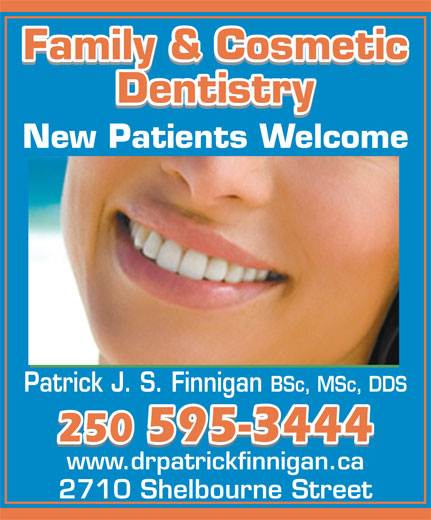 Finnigan Patrick J S Dr Inc (250-595-3444) - Annonce illustrée======= - Family & CosmeticFamily & Cosmetic Family & Cosmetic DentistryDentistry Dentistry New Patients Welcome Patrick J. S. Finnigan BSc, MSc, DDS 250 595-3444250 595-3444 250 595-3444 www.drpatrickfinnigan.ca 2710 Shelbourne Street Family & CosmeticFamily & Cosmetic Family & Cosmetic DentistryDentistry Dentistry New Patients Welcome Patrick J. S. Finnigan BSc, MSc, DDS 250 595-3444250 595-3444 250 595-3444 www.drpatrickfinnigan.ca 2710 Shelbourne Street