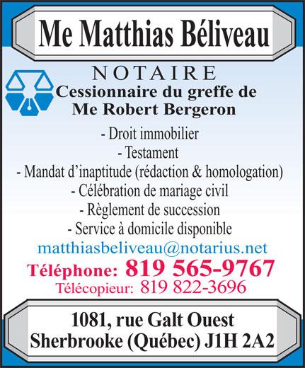 Beliveau Matthias Notaire (819-565-9767) - Annonce illustrée======= - - Service à domicile disponible Téléphone: 819 565-9767 Télécopieur: 819 822-3696 1081, rue Galt Ouest Sherbrooke (Québec) J1H 2A2 - Règlement de succession Me Matthias Béliveau NOTAIRE Cessionnaire du greffe de Me Robert Bergeron - Droit immobilier - Testament - Mandat d inaptitude (rédaction & homologation) - Célébration de mariage civil