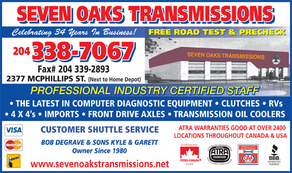 Seven Oaks Transmissions (204-338-7067) - Display Ad - TRY CERTIFIED STAFFUSPROFESSIONAL IND THE LATEST IN COMPUTER DIAGNOSTIC EQUIPMENT   CLUTCHES   RVs 4 X 4 s   IMPORTS   FRONT DRIVE AXLES   TRANSMISSION OIL COOLERS ATRA WARRANTIES GOOD AT OVER 2400 CUSTOMER SHUTTLE SERVICE LOCATIONS THROUGHOUT CANADA & USA BOB DEGRAVE & SONS KYLE & GARETT APPROVED AUTO REPAIR SERVICES Owner Since 1980 www.sevenoakstransmissions.net SEVEN OAKS TRANSMISSIONS SEVEN OAKS TRANSMISSIONS Celebrating 34 Years In Business! FREE ROAD TEST & PRECHECK 204 SEVEN OAKS TRANSMISSIONS 338-7067 Fax# 204 339-2893 SEVEN OAKS TRANSMISSIONS SEVEN OAKS TRANSMISSIONS Celebrating 34 Years In Business! FREE ROAD TEST & PRECHECK 204 SEVEN OAKS TRANSMISSIONS 338-7067 Fax# 204 339-2893 2377 MCPHILLIPS ST. (Next to Home Depot) PROFESSIONAL INDUSTRY CERTIFIED STAFF 2377 MCPHILLIPS ST. (Next to Home Depot) PROFESSIONAL INDUSTRY CERTIFIED STAFF TRY CERTIFIED STAFFUSPROFESSIONAL IND THE LATEST IN COMPUTER DIAGNOSTIC EQUIPMENT   CLUTCHES   RVs 4 X 4 s   IMPORTS   FRONT DRIVE AXLES   TRANSMISSION OIL COOLERS ATRA WARRANTIES GOOD AT OVER 2400 CUSTOMER SHUTTLE SERVICE LOCATIONS THROUGHOUT CANADA & USA BOB DEGRAVE & SONS KYLE & GARETT APPROVED AUTO REPAIR SERVICES Owner Since 1980 www.sevenoakstransmissions.net