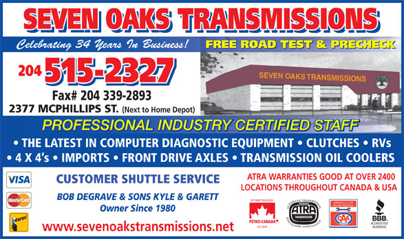 Seven Oaks Transmissions (204-338-7067) - Display Ad - THE LATEST IN COMPUTER DIAGNOSTIC EQUIPMENT   CLUTCHES   RVs 4 X 4 s   IMPORTS   FRONT DRIVE AXLES   TRANSMISSION OIL COOLERS ATRA WARRANTIES GOOD AT OVER 2400 CUSTOMER SHUTTLE SERVICE LOCATIONS THROUGHOUT CANADA & USA BOB DEGRAVE & SONS KYLE & GARETT APPROVED AUTO Owner Since 1980 www.sevenoakstransmissions.net REPAIR SERVICES SEVEN OAKS TRANSMISSIONS SEVEN OAKS TRANSMISSIONS Celebrating 34 Years In Business! FREE ROAD TEST & PRECHECK 204 SEVEN OAKS TRANSMISSIONS 515-2327 Fax# 204 339-2893 2377 MCPHILLIPS ST. (Next to Home Depot) PROFESSIONAL INDUSTRY CERTIFIED STAFF TRY CERTIFIED STAFFUSPROFESSIONAL IND