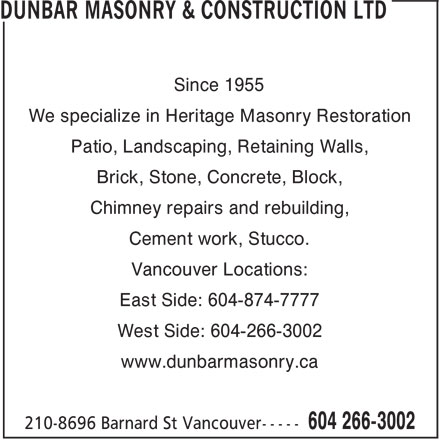 Dunbar Masonry & Construction Ltd (604-266-3002) - Annonce illustrée======= - Since 1955 We specialize in Heritage Masonry Restoration Patio, Landscaping, Retaining Walls, Brick, Stone, Concrete, Block, Chimney repairs and rebuilding, Cement work, Stucco. Vancouver Locations: East Side: 604-874-7777 West Side: 604-266-3002 www.dunbarmasonry.ca Since 1955 We specialize in Heritage Masonry Restoration Patio, Landscaping, Retaining Walls, Brick, Stone, Concrete, Block, Chimney repairs and rebuilding, Cement work, Stucco. Vancouver Locations: East Side: 604-874-7777 West Side: 604-266-3002 www.dunbarmasonry.ca