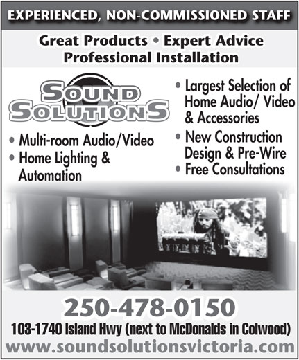Sound Solutions SSL (250-478-0150) - Annonce illustrée======= - EXPERIENCED, NON-COMMISSIONED STAFF Great Products   Expert AdviceGreat Products   Expert Advice Professional InstallationProfessional Installation Largest Selection of Home Audio/ Video & Accessories New Construction Multi-room Audio / Video Multi-room Audio/Video Design & Pre-Wire Home Lighting & Free Consultations Automation 250-478-0150 103-1740 Island Hwy (next to McDonalds in Colwood) www.soundsolutionsvictoria.com