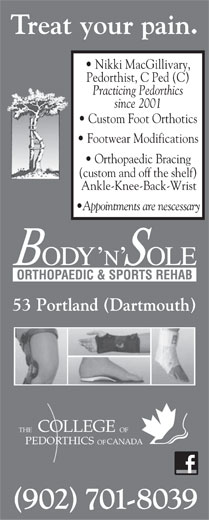 Body N'Sole Orthopaedic & Sports Rehab (902-482-2639) - Annonce illustrée======= - Footwear Modifications Orthopaedic Bracing (custom and off the shelf) Ankle-Knee-Back-Wrist Appointments are nescessary 53 Portland (Dartmouth) COLLEGE FOEHT CANADAPEDORTHICS OF (902) 701-8039 Nikki MacGillivary, Pedorthist, C Ped (C) Practicing Pedorthics since 2001 Custom Foot Orthotics Footwear Modifications Orthopaedic Bracing (custom and off the shelf) Ankle-Knee-Back-Wrist Appointments are nescessary 53 Portland (Dartmouth) COLLEGE FOEHT CANADAPEDORTHICS OF (902) 701-8039 Treat your pain. Treat your pain. Nikki MacGillivary, Pedorthist, C Ped (C) Practicing Pedorthics since 2001 Custom Foot Orthotics