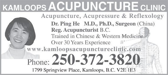 Kamloops Acupuncture Clinic (250-372-3820) - Display Ad - KAMLOOPS ACUPUNCTURE CLINIC Acupuncture, Acupressure & Reflexology Dr. Ping He   M.D., Ph.D., Surgeon (China) Reg. Acupuncturist B.C. Trained in Chinese & Western Medicine Over 30 Years Experience www.kamloopsacupunctureclinic.com Phone: 250-372-3820 1799 Springview Place, Kamloops, B.C. V2E 1E3