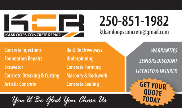 Kamloops Concrete Repair (250-851-1982) - Display Ad - 250-851-1982 Concrete Injections Re & Re Driveways WARRANTIES Foundation Repairs Underpinning SENIORS DISCOUNT Excavator Concrete Forming LICENSED & INSURED Concrete Breaking & Cutting Masonry & Rockwork Artistic Concrete Concrete Sealing G EQTU YOUR TODOTE AY