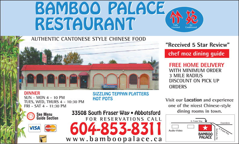 Bamboo Palace Restaurant Chinese Foods (604-853-8311) - Annonce illustrée======= - Air Licensed Conditioned AUTHENTIC CANTONESE STYLE CHINESE FOODUTHIC CANONES Fully Received 5 Star Review chef moz dining guide FREE HOME DELIVERY WITH MINIMUM ORDER 3 MILE RADIUS DISCOUNT ON PICK UP ORDERS DINNER SIZZLING TEPPAN PLATTERS SUN - MON 4 - 10 PM HOT POTS Visit our Location and experience TUES, WED, THURS 4 - 10:30 PM one of the nicest Chinese-style FRI - SAT 4 - 11:30 PM dining rooms in town. 33508 South Fraser Way   Abbotsford FOR RESERVATIONS CA LL 604-853-8311 www.bamboopalace.ca