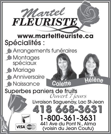 Martel Fleuriste (418-668-3631) - Annonce illustrée======= - Martel FLEURISTE www.martelfleuriste.ca Spécialités : Arrangements funéraires Montages spéciaux Mariage Anniversaire Naissance Superbes paniers de fruits Ouvert 7 jours Livraison Saguenay, Lac St-Jean 418 668-3631 1-800-361-3631 441 Ave du Pont N., Alma (voisin du Jean Coutu)