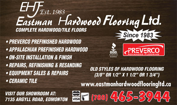 Eastman Hardwood Flooring Ltd (780-465-3944) - Annonce illustrée======= - COMPLETE HARDWOOD/TILE FLOORS PREVERCO PREFINISHED HARDWOOD APPALACHIAN PREFINISHED HARDWOOD ON-SITE INSTALLATION & FINISH REPAIRS, REFINISHING & RESANDING OLD STYLES OF HARDWOOD FLOORING EQUIPMENT SALES & REPAIRS (3/8  OR 1/2  X 1 1/2  OR 1 3/4 ) CERAMIC TILE www.eastmanhardwoodflooringltd.ca VISIT OUR SHOWROOM AT: 465-3944 7135 ARGYLL ROAD, EDMONTON COMPLETE HARDWOOD/TILE FLOORS PREVERCO PREFINISHED HARDWOOD APPALACHIAN PREFINISHED HARDWOOD ON-SITE INSTALLATION & FINISH REPAIRS, REFINISHING & RESANDING OLD STYLES OF HARDWOOD FLOORING EQUIPMENT SALES & REPAIRS (3/8  OR 1/2  X 1 1/2  OR 1 3/4 ) CERAMIC TILE www.eastmanhardwoodflooringltd.ca VISIT OUR SHOWROOM AT: 465-3944 7135 ARGYLL ROAD, EDMONTON