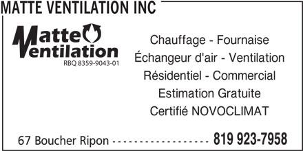 Matte Ventilation Inc (819-923-7958) - Annonce illustrée======= - MATTE VENTILATION INC Chauffage - Fournaise Échangeur d'air - Ventilation RBQ 8359-9043-01 Résidentiel - Commercial Estimation Gratuite Certifié NOVOCLIMAT 819 923-7958 67 Boucher Ripon ------------------