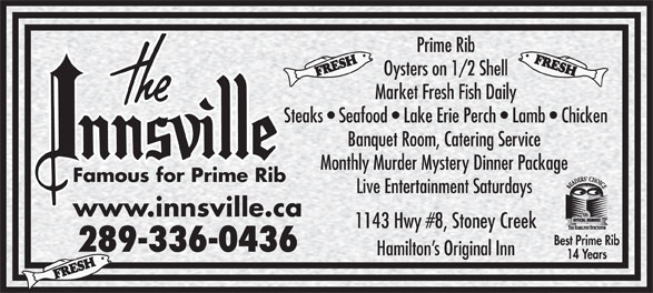 The Innsville (905-643-1244) - Annonce illustrée======= - Prime Rib Oysters on 1/2 Shell Market Fresh Fish Daily Steaks   Seafood   Lake Erie Perch   Lamb   Chicken Banquet Room, Catering Service Monthly Murder Mystery Dinner Package Famous for Prime Rib Live Entertainment Saturdays www.innsville.ca 1143 Hwy #8, Stoney Creek Best Prime Rib 289-336-0436 Hamilton s Original Inn 14 Years