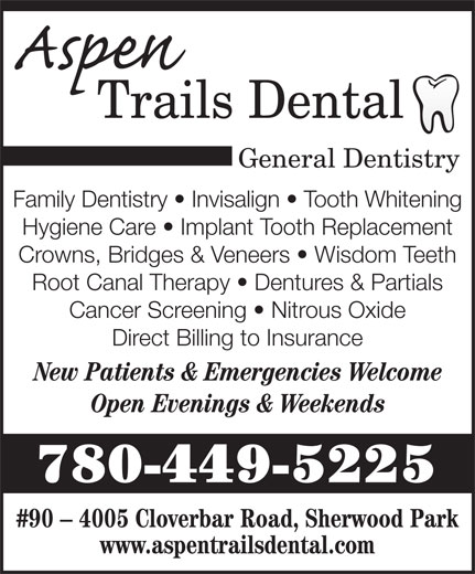 Aspen Trails Dental (780-449-5225) - Annonce illustrée======= - General Dentistry Family Dentistry   Invisalign   Tooth Whitening Hygiene Care   Implant Tooth Replacement Crowns, Bridges & Veneers   Wisdom Teeth Root Canal Therapy   Dentures & Partials Cancer Screening   Nitrous Oxide Direct Billing to Insurance New Patients & Emergencies Welcome Open Evenings & Weekends 780-449-5225 #90 - 4005 Cloverbar Road, Sherwood Park www.aspentrailsdental.com