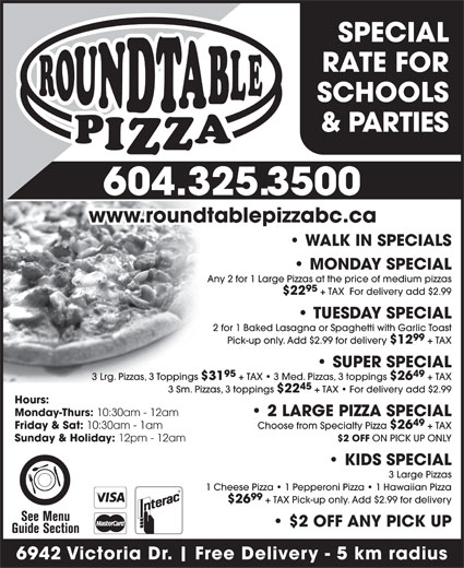 Paragon Pizza & Pasta House Ltd (604-325-3500) - Annonce illustrée======= - SCHOOLS & PARTIES 604.325.3500 www.roundtablepizzabc.ca WALK IN SPECIALS MONDAY SPECIAL Any 2 for 1 Large Pizzas at the price of medium pizzas 95 $22 + TAX  For delivery add $2.99 TUESDAY SPECIAL 2 for 1 Baked Lasagna or Spaghetti with Garlic Toast 99 Pick-up only. Add $2.99 for delivery $12 + TAX SUPER SPECIAL 95 49 3 Lrg. Pizzas, 3 Toppings $31 + TAX   3 Med. Pizzas, 3 toppings $26 + TAX 45 3 Sm. Pizzas, 3 toppings $22 + TAX   For delivery add $2.99 Hours: Monday-Thurs: 10:30am - 12am 2 LARGE PIZZA SPECIAL 49 Friday & Sat: 6942 Victoria Dr. SPECIAL RATE FOR 10:30am - 1am Choose from Specialty Pizza $26 + TAX $2 OFF ON PICK UP ONLY Sunday & Holiday: 12pm - 12am KIDS SPECIAL 3 Large Pizzas 1 Cheese Pizza   1 Pepperoni Pizza   1 Hawaiian Pizza 99 $26 + TAX Pick-up only. Add $2.99 for delivery $2 OFF ANY PICK UP Free Delivery - 5 km radius