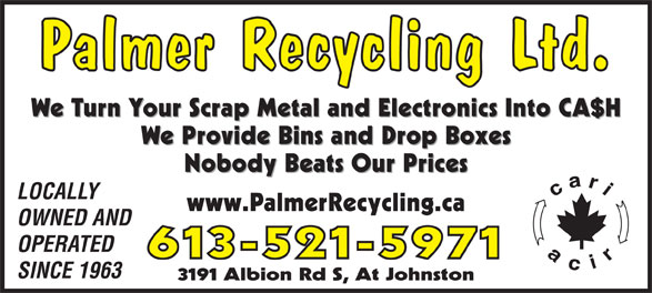 Palmer Recycling Ltd (613-521-5971) - Display Ad - Palmer Recycling Ltd. We Turn Your Scrap Metal and Electronics Into CA$H We Provide Bins and Drop Boxes Nobody Beats Our Prices LOCALLY www.PalmerRecycling.ca OWNED AND OPERATED 613-521-5971 SINCE 1963 3191 Albion Rd S, At Johnston Palmer Recycling Ltd. We Turn Your Scrap Metal and Electronics Into CA$H We Provide Bins and Drop Boxes Nobody Beats Our Prices LOCALLY www.PalmerRecycling.ca OWNED AND OPERATED 613-521-5971 SINCE 1963 3191 Albion Rd S, At Johnston