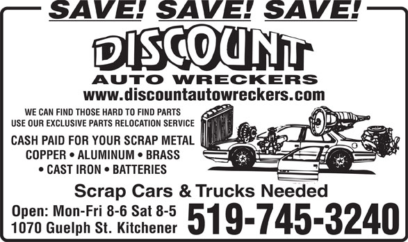 Discount Auto Wreckers (519-745-3240) - Display Ad - SAVE! SAVE! SAVE! AUTO WRECKERS www.discountautowreckers.com WE CAN FIND THOSE HARD TO FIND PARTS USE OUR EXCLUSIVE PARTS RELOCATION SERVICE CASH PAID FOR YOUR SCRAP METAL COPPER   ALUMINUM   BRASS CAST IRON   BATTERIES Scrap Cars & Trucks Needed Open: Mon-Fri 8-6 Sat 8-5 1070 Guelph St. Kitchener 519-745-3240