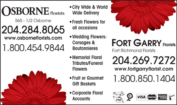 Osborne Florists (204-284-8065) - Display Ad - AccountsAcc City Wide & Worldorld Wide Delivery 565 - 1/2 Osborne Fresh Flowers for for all occasions 204.284.8065 Wedding Flowers:rs: www.osborneflorists.com Corsages & Boutonnieres 1.800.454.9844 Fort Richmond Florists Memorial Floral 204.269.7272 Tributes/FuneralTri www.fortgarryflorist.com FlowersFlo Fruit or Gourmet  F 1.800.850.1404 Gift BasketsGif Corporate Floral  C