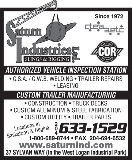 Saturn Industries Ltd (204-633-1529) - Display Ad - Ltd.Ltd.aturnLtd.SLINGS & RIGGING ndustries AUTHORIZED VEHICLE INSPECTION STATION C.S.A. / C.W.B. WELDING   TRAILER REPAIRS Since 1972 LEASING CUSTOM TRAILER MANUFACTURING CONSTRUCTION   TRUCK DECKS CUSTOM ALUMINUM & STEEL FABRICATION CUSTOM UTILITY   TRAILER PARTS 204 Locations in 633-1529 Saskatoon & Regina 1-800-689-8744   FAX  204-694-6532 www.saturnind.com 37 SYLVAN WAY (In the West Logan Industrial Park) aturn
