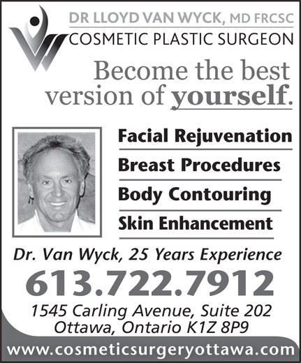 Dr Lloyd Van Wyck MD FRCS (613-722-7912) - Annonce illustrée======= - Facial Rejuvenation Breast Procedures Body Contouring Skin Enhancement Dr. Van Wyck, 25 Years Experience 613.722.7912 1545 Carling Avenue, Suite 202 Ottawa, Ontario K1Z 8P9 www.cosmeticsurgeryottawa.com 1545 Carling Avenue, Suite 202 Ottawa, Ontario K1Z 8P9 www.cosmeticsurgeryottawa.com Facial Rejuvenation Breast Procedures Body Contouring Skin Enhancement Dr. Van Wyck, 25 Years Experience 613.722.7912