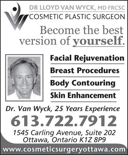 Dr Lloyd Van Wyck MD FRCS (613-722-7912) - Annonce illustrée======= - Facial Rejuvenation Breast Procedures Body Contouring Skin Enhancement Dr. Van Wyck, 25 Years Experience 613.722.7912 1545 Carling Avenue, Suite 202 Ottawa, Ontario K1Z 8P9 www.cosmeticsurgeryottawa.com Facial Rejuvenation Breast Procedures Body Contouring Skin Enhancement Dr. Van Wyck, 25 Years Experience 613.722.7912 1545 Carling Avenue, Suite 202 Ottawa, Ontario K1Z 8P9 www.cosmeticsurgeryottawa.com