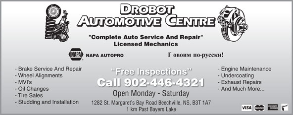 "Drobot Automotive (902-446-4321) - Display Ad - ROBOT ROBOT UTOMOTIVE CENTRE AUTOMOTIVEENTRE ""Complete Auto Service And Repair"" Licensed Mechanics NAPA AUTOPRO - Brake Service And Repair - Engine Maintenance Free Inspections - Wheel Alignments - Undercoating - MVI s - Exhaust Repairs Call 902-446-4321ll902446432 - Oil Changes - And Much More... Open Monday - Saturday - Tire Sales - Studding and Installation 1282 St. Margaret s Bay Road Beechville, NS, B3T 1A7 1 km Past Bayers Lake"
