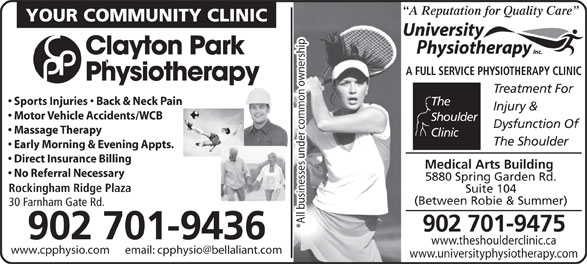 University Physiotherapy Inc (902-423-9800) - Annonce illustrée======= - YOUR COMMUNITY CLINIC A Reputation for Quality Care Clayton Park A FULL SERVICE PHYSIOTHERAPY CLINIC Physiotherapy Treatment For Sports Injuries   Back & Neck Pain The Injury & Motor Vehicle Accidents/WCB Shoulder Dysfunction Of Massage Therapy Clinic The Shoulder Early Morning & Evening Appts. Direct Insurance Billing Medical Arts Building No Referral Necessary 5880 Spring Garden Rd. Rockingham Ridge Plaza Suite 104 (Between Robie & Summer) 30 Farnham Gate Rd. *All businesses under common ownership 902 701-9475 902 701-9436 www.theshoulderclinic.ca www.universityphysiotherapy.com A Reputation for Quality Care YOUR COMMUNITY CLINIC Clayton Park A FULL SERVICE PHYSIOTHERAPY CLINIC Physiotherapy Treatment For Sports Injuries   Back & Neck Pain The Injury & Motor Vehicle Accidents/WCB Shoulder Dysfunction Of Massage Therapy Clinic The Shoulder Early Morning & Evening Appts. Direct Insurance Billing Medical Arts Building No Referral Necessary 5880 Spring Garden Rd. Rockingham Ridge Plaza Suite 104 (Between Robie & Summer) 30 Farnham Gate Rd. *All businesses under common ownership 902 701-9475 902 701-9436 www.theshoulderclinic.ca www.universityphysiotherapy.com