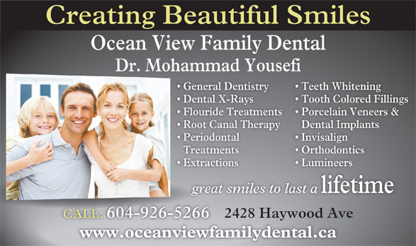 Fereidouni Farsahd Dr (604-926-5266) - Annonce illustrée======= - Creating Beautiful Smiles Ocean View Family Dental Dr. Mohammad Yousefi General Dentistry Teeth Whitening  General De Dental X-Rays Tooth Colored Fillings  Dental X-R Flouride Treatments Porcelain Veneers &  Flouride T Root Canal Therapy Dental Implants  Root Ca Periodontal Invisalign  Periodonta Treatments OrthodonticsTreatment Extractions Lumineers  Extraction great smiles to last a lifetime great 2428 Haywood Ave CALL: 604-926-5266CALL:604-926-5266 www.oceanviewfamilydental.cawww.oceanviewfam