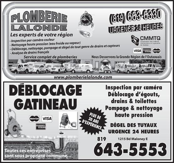 Plomberie Lalonde (819-663-6330) - Annonce illustrée======= - mécaniciens en tuyauterie du Québec - Nettoyage haute pression (eau froide ou vapeur) - Déblocage, nettoyage, pompage et dégel de tout genre de drains et capteurs - Analyse de drains français Service complet de plomberies Nous Desservons la Grande Région de l Outaouais www.plomberielalonde.com Inspection par caméra DEBLOCAGE Déblocage d égouts, drains & toilettes GATINEAU Pompage & nettoyage haute pression DÉGEL DES TUYAUX URGENCE 24 HEURES 1215 Bd Maloney E 819 Toutes ces entreprises 643-5553 sont sous propriété commune... LALONDE Les experts de votre région CMMTQ Corporation des maîtres - Inspection par caméra couleur LALONDE Les experts de votre région CMMTQ Corporation des maîtres - Inspection par caméra couleur mécaniciens en tuyauterie du Québec - Nettoyage haute pression (eau froide ou vapeur) - Déblocage, nettoyage, pompage et dégel de tout genre de drains et capteurs - Analyse de drains français Service complet de plomberies Nous Desservons la Grande Région de l Outaouais www.plomberielalonde.com Inspection par caméra DEBLOCAGE Déblocage d égouts, drains & toilettes GATINEAU Pompage & nettoyage haute pression URGENCE 24 HEURES 1215 Bd Maloney E DÉGEL DES TUYAUX 819 Toutes ces entreprises 643-5553 sont sous propriété commune...