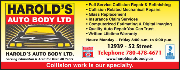 Harold's Auto Body Ltd (780-478-4671) - Display Ad - Full Service Collision Repair & Refinishing Collision Related Mechanical Repairs HAROLD S Glass Replacement Insurance Claim Services AUTO BODY LTD Computerized Estimating & Digital Imaging Quality Auto Repair You Can Trust Written Lifetime Warranty Hours: Monday ~ Friday 8:00 a.m. to 5:00 p.m. 12939 - 52 Street Telephone 780-478-4671 HAROLD S AUTO BODY LTD. www.haroldsautobody.ca Serving Edmonton & Area for Over 40 Years Collision work is our specialty.