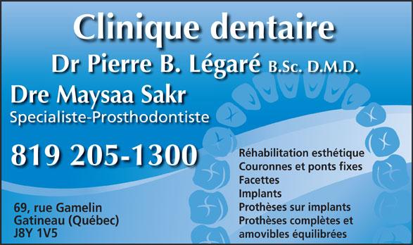 Dr Pierre Légaré (819-205-1300) - Annonce illustrée======= - Dr Pierre B. Légaré B.Sc. D.M.D. Dre Maysaa Sakr Specialiste-Prosthodontiste Réhabilitation esthétique 819 205-1300 Couronnes et ponts fixes Facettes Implants Prothèses sur implants 69, rue Gamelin Prothèses complètes et Gatineau (Québec) J8Y 1V5 amovibles équilibrées Clinique dentaire