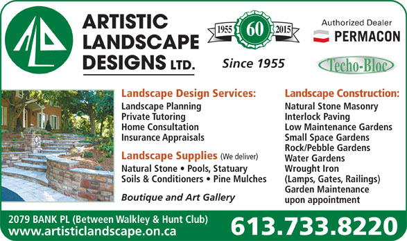 Artistic Landscape Designs Limited (613-733-8220) - Display Ad - Authorized Dealer 20151955 60 Since 1955 Landscape Design Services: Landscape Planning Natural Stone Masonry Private Tutoring Interlock Paving Home Consultation Low Maintenance Gardens Insurance Appraisals Small Space Gardens Rock/Pebble Gardens Landscape Supplies (We deliver) Water Gardens Natural Stone   Pools, Statuary Wrought Iron Soils & Conditioners   Pine Mulches (Lamps, Gates, Railings) Garden Maintenance Boutique and Art Gallery upon appointment 2079 BANK PL (Between Walkley & Hunt Club) 613.733.8220 www.artisticlandscape.on.ca Landscape Construction: