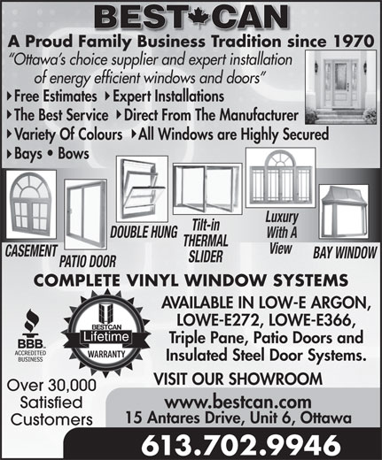 Best Can Aluminum Mfg Ltd (613-226-7611) - Annonce illustrée======= - BEST CAN A Proud Family Business Tradition since 1970Family Business Tradition si Ottawa s choice supplier and expert installation of energy efficient windows and doors Free Estimates    Expert Installations The Best Service    Direct From The Manufacturer Variety Of Colours    All Windows are Highly Secured Bays   Bows LuxuryLuxury Tilt-in DOUBLE HUNG With A Triple Pane, Patio Doors and Insulated Steel Door Systems. VISIT OUR SHOWROOM THERMAL View CASEMENT BAY WINDOW SLIDER PATIO DOOR COMPLETE VINYL WINDOW SYSTEMS AVAILABLE IN LOW-E ARGON, LOWE-E272, LOWE-E366, Lifetime Over 30,000 Satisfied www.bestcan.com 15 Antares Drive, Unit 6, Ottawa Customers 613.702.9946